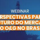 Webinar - Perspectivas para o futuro do mercado de Óleo & Gás no Brasil