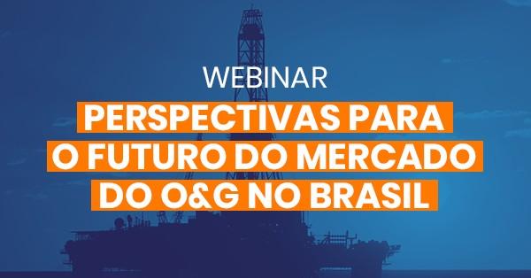 Webinar – Perspectivas para o futuro do mercado de Óleo & Gás no Brasil